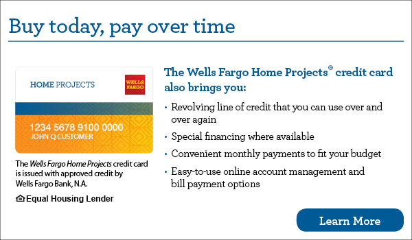 Buy today, pay over time. Finance with the Wells Fargo Home Projects credit card